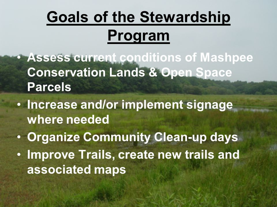 Goals of the Stewardship Program Assess current conditions of Mashpee Conservation Lands & Open Space Parcels Increase and/or implement signage where