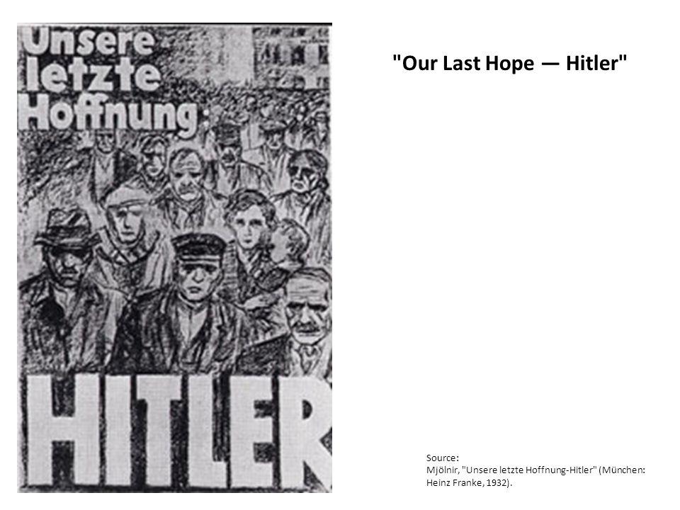Our Last Hope — Hitler Source: Mjölnir, Unsere letzte Hoffnung-Hitler (München: Heinz Franke, 1932).