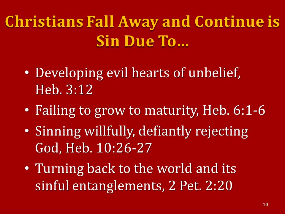 Christians Fall Away and Continue is Sin Due To… Developing evil hearts of unbelief, Heb.