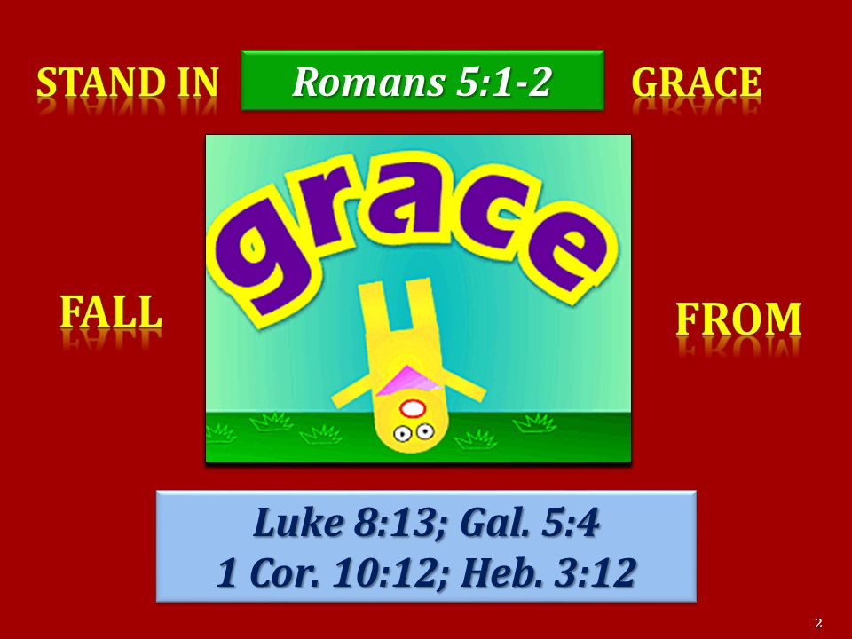 Luke 8:13; Gal. 5:4 1 Cor. 10:12; Heb. 3:12 Luke 8:13; Gal. 5:4 1 Cor. 10:12; Heb. 3:12 Romans 5:1-2 2