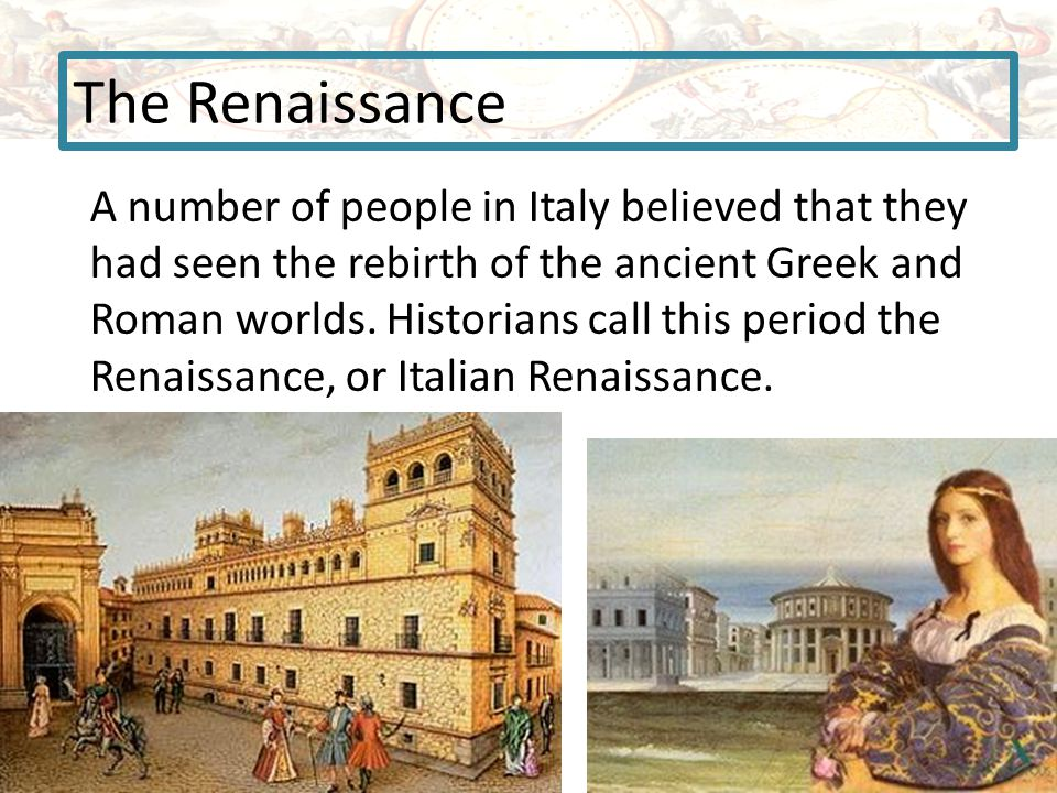 The Renaissance A number of people in Italy believed that they had seen the rebirth of the ancient Greek and Roman worlds.