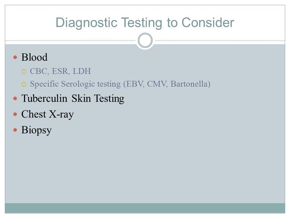Diagnostic Testing to Consider Blood  CBC, ESR, LDH  Specific Serologic testing (EBV, CMV, Bartonella) Tuberculin Skin Testing Chest X-ray Biopsy