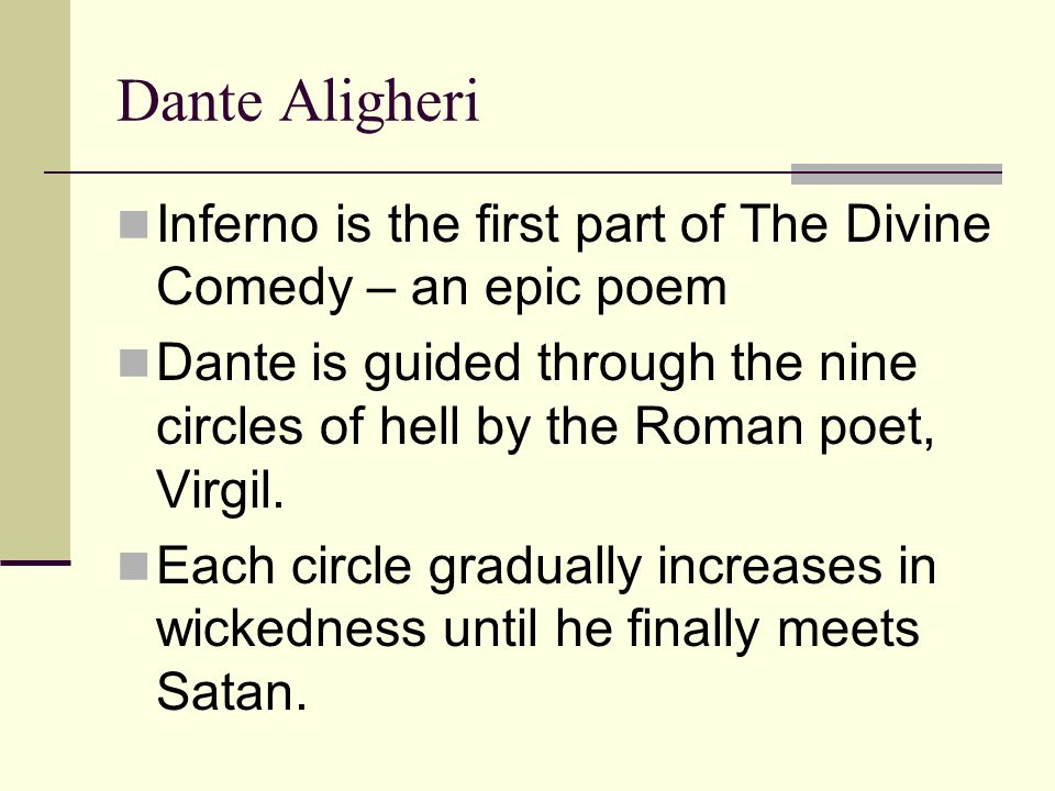 Dante Aligheri Inferno is the first part of The Divine Comedy – an epic poem Dante is guided through the nine circles of hell by the Roman poet, Virgil.