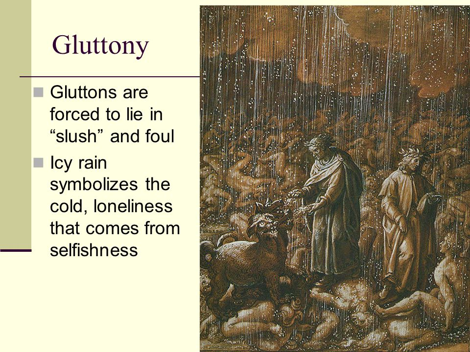 Gluttony Gluttons are forced to lie in slush and foul Icy rain symbolizes the cold, loneliness that comes from selfishness