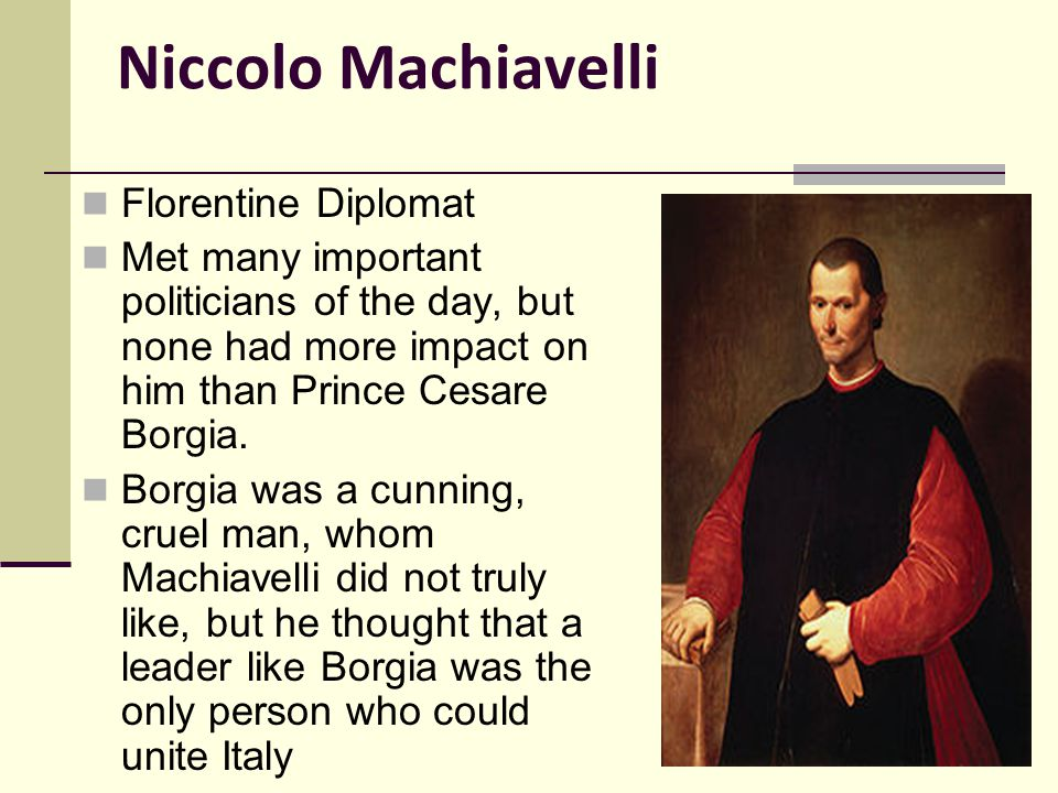 Niccolo Machiavelli Florentine Diplomat Met many important politicians of the day, but none had more impact on him than Prince Cesare Borgia.
