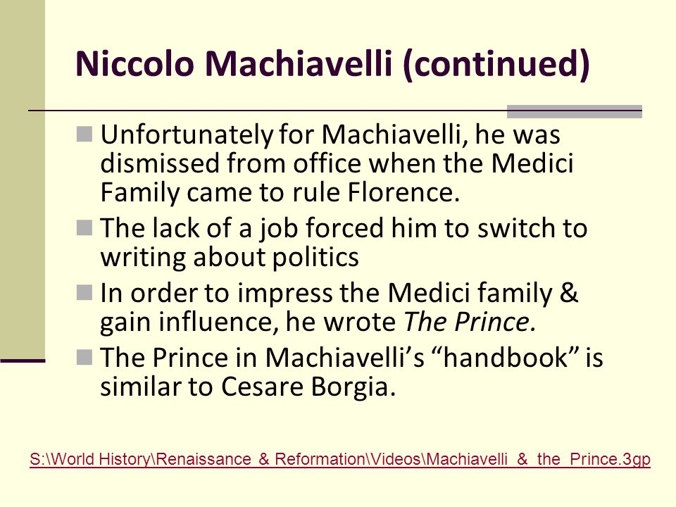 Niccolo Machiavelli (continued) Unfortunately for Machiavelli, he was dismissed from office when the Medici Family came to rule Florence.