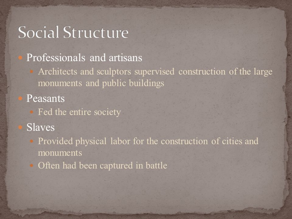 Professionals and artisans Architects and sculptors supervised construction of the large monuments and public buildings Peasants Fed the entire society Slaves Provided physical labor for the construction of cities and monuments Often had been captured in battle