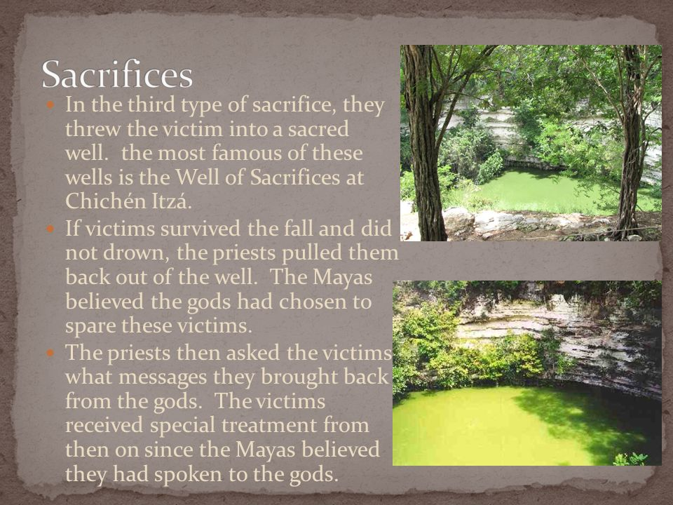 In the third type of sacrifice, they threw the victim into a sacred well. the most famous of these wells is the Well of Sacrifices at Chichén Itzá. If