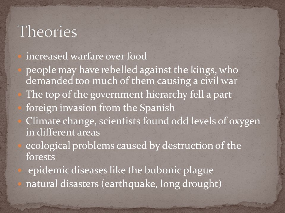 increased warfare over food people may have rebelled against the kings, who demanded too much of them causing a civil war The top of the government hierarchy fell a part foreign invasion from the Spanish Climate change, scientists found odd levels of oxygen in different areas ecological problems caused by destruction of the forests epidemic diseases like the bubonic plague natural disasters (earthquake, long drought)