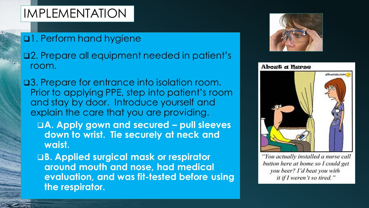 IMPLEMENTATION  1.Perform hand hygiene  2. Prepare all equipment needed in patient's room.