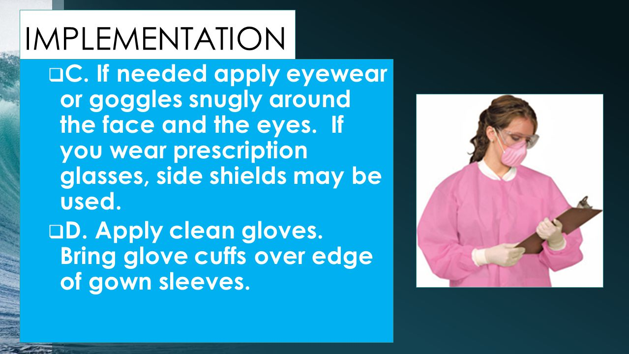 IMPLEMENTATION  C.If needed apply eyewear or goggles snugly around the face and the eyes.