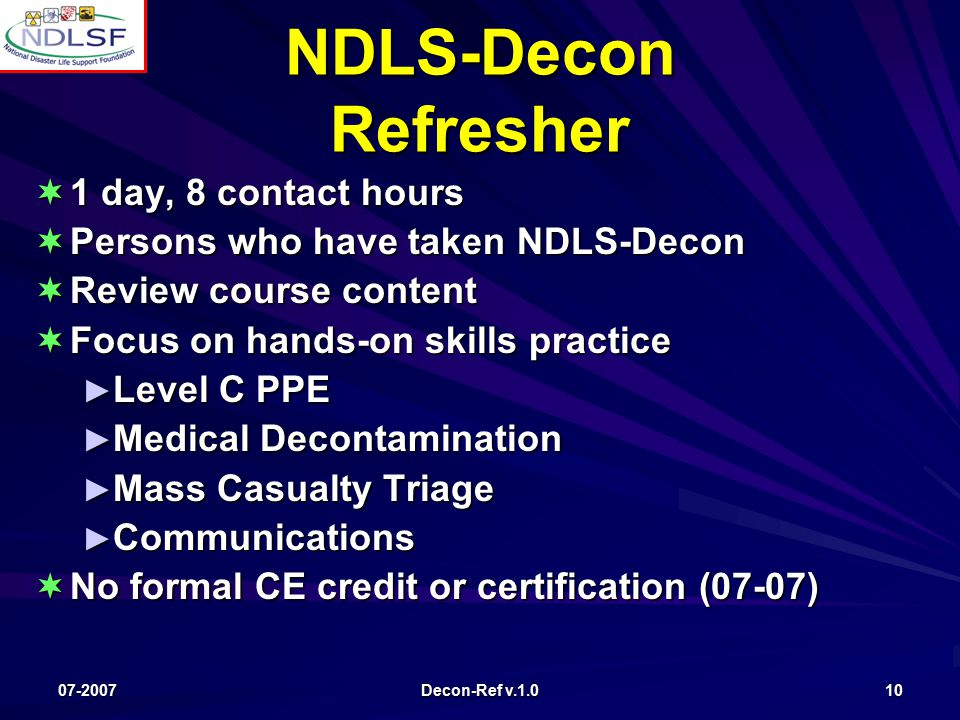 07-2007 Decon-Ref v.1.0 10 NDLS-Decon Refresher  1 day, 8 contact hours  Persons who have taken NDLS-Decon  Review course content  Focus on hands-on skills practice ► Level C PPE ► Medical Decontamination ► Mass Casualty Triage ► Communications  No formal CE credit or certification (07-07)