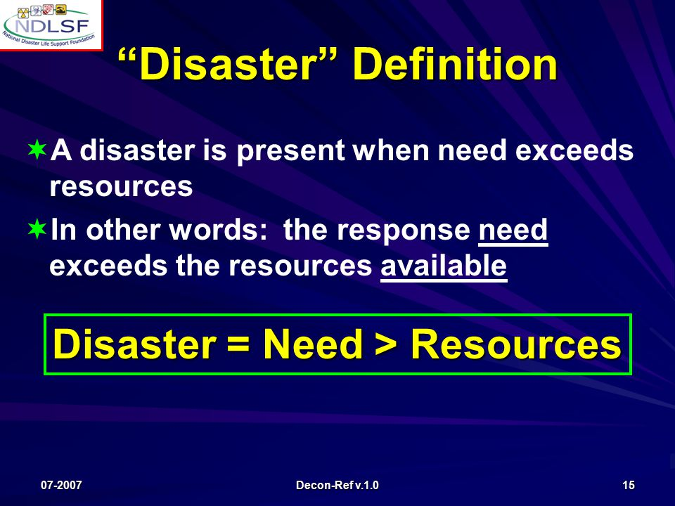 07-2007 Decon-Ref v.1.0 15   A disaster is present when need exceeds resources   In other words: the response need exceeds the resources available Disaster Definition Disaster = Need > Resources