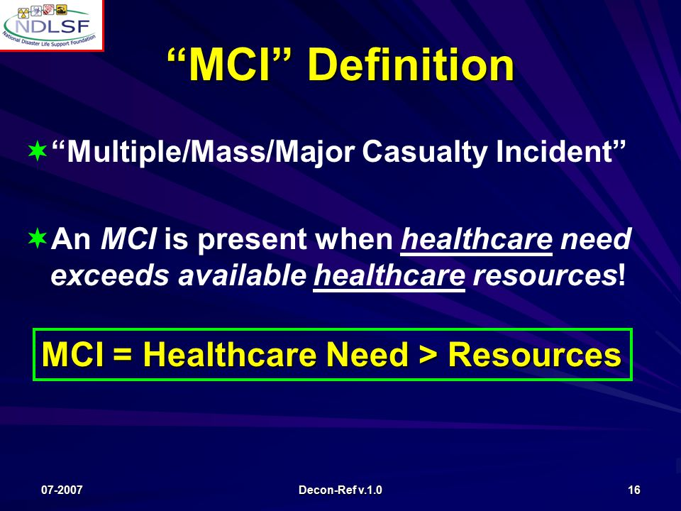 07-2007 Decon-Ref v.1.0 16   Multiple/Mass/Major Casualty Incident   An MCI is present when healthcare need exceeds available healthcare resources.