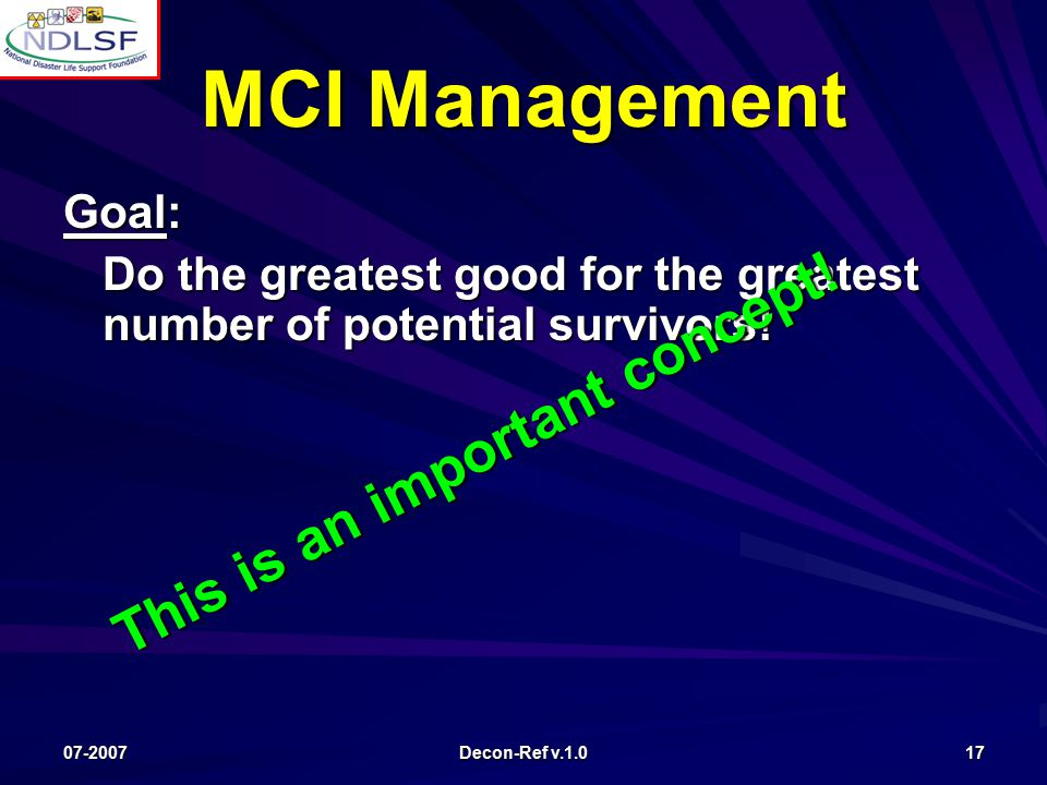 07-2007 Decon-Ref v.1.0 17 MCI Management Goal: Do the greatest good for the greatest number of potential survivors.
