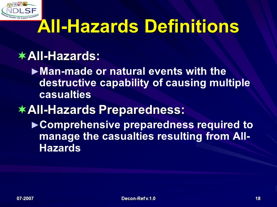 07-2007 Decon-Ref v.1.0 18 All-Hazards Definitions  All-Hazards: ► ► Man-made or natural events with the destructive capability of causing multiple casualties  All-Hazards Preparedness: ► ► Comprehensive preparedness required to manage the casualties resulting from All- Hazards