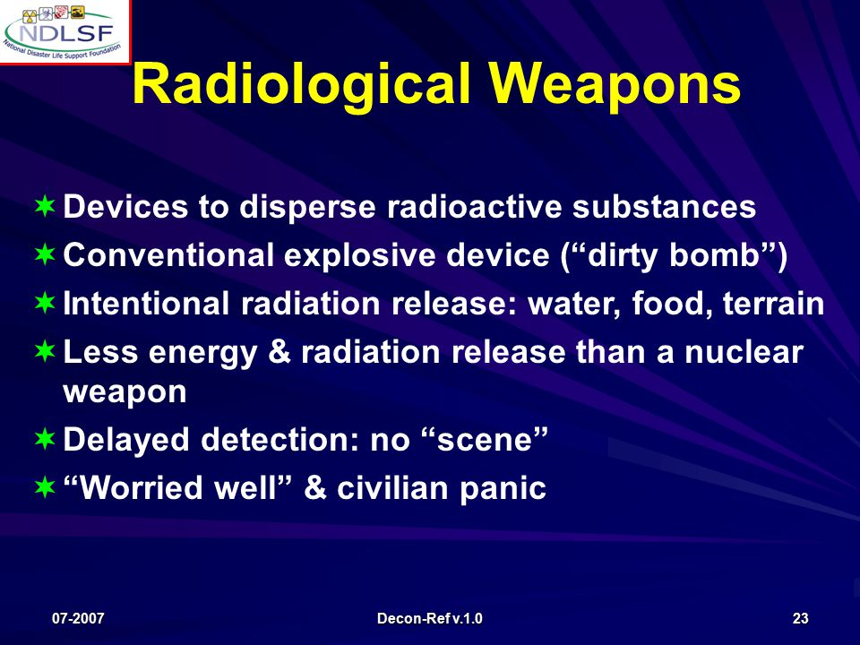 07-2007 Decon-Ref v.1.0 23   Devices to disperse radioactive substances   Conventional explosive device ( dirty bomb )   Intentional radiation release: water, food, terrain   Less energy & radiation release than a nuclear weapon   Delayed detection: no scene   Worried well & civilian panic Radiological Weapons