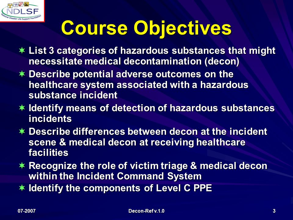 07-2007 Decon-Ref v.1.0 3 Course Objectives  List 3 categories of hazardous substances that might necessitate medical decontamination (decon)  Describe potential adverse outcomes on the healthcare system associated with a hazardous substance incident  Identify means of detection of hazardous substances incidents  Describe differences between decon at the incident scene & medical decon at receiving healthcare facilities  Recognize the role of victim triage & medical decon within the Incident Command System  Identify the components of Level C PPE