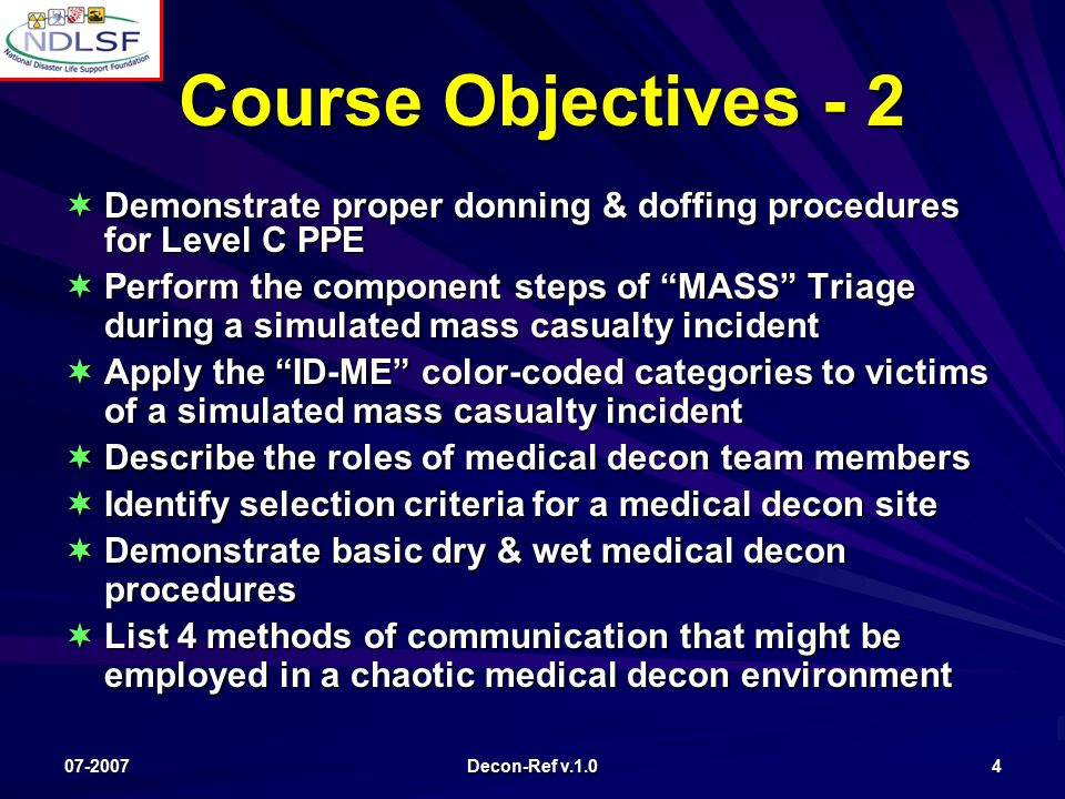 07-2007 Decon-Ref v.1.0 4 Course Objectives - 2 Course Objectives - 2  Demonstrate proper donning & doffing procedures for Level C PPE  Perform the component steps of MASS Triage during a simulated mass casualty incident  Apply the ID-ME color-coded categories to victims of a simulated mass casualty incident  Describe the roles of medical decon team members  Identify selection criteria for a medical decon site  Demonstrate basic dry & wet medical decon procedures  List 4 methods of communication that might be employed in a chaotic medical decon environment