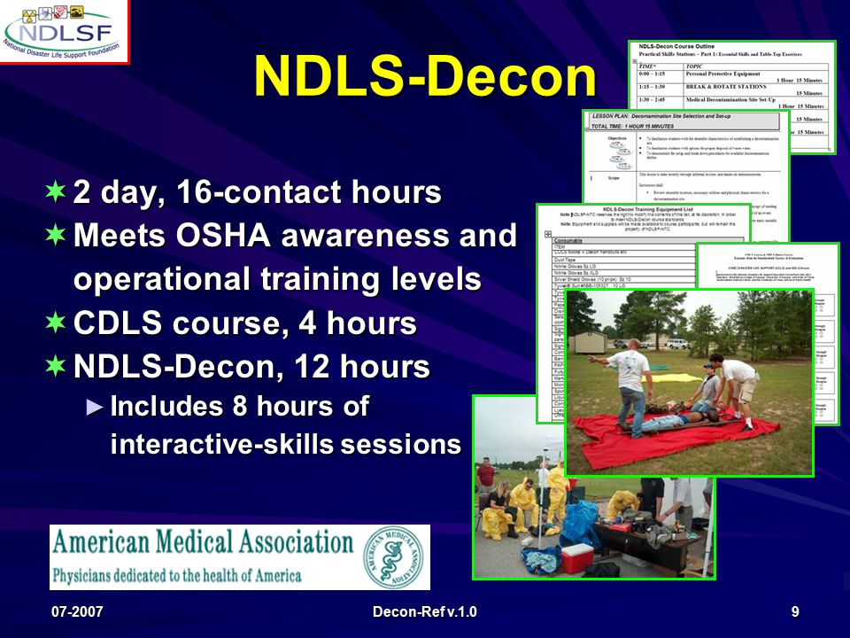 07-2007 Decon-Ref v.1.0 9 NDLS-Decon  2 day, 16-contact hours  Meets OSHA awareness and operational training levels  CDLS course, 4 hours  NDLS-Decon, 12 hours ► Includes 8 hours of interactive-skills sessions
