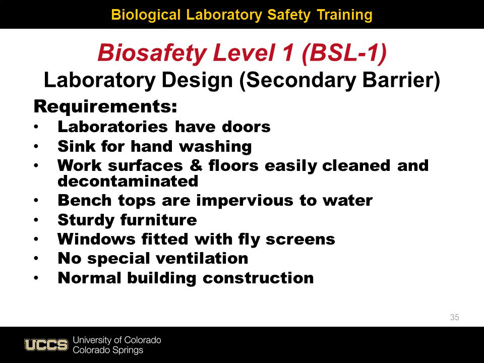 Biosafety Level 1 (BSL-1) Laboratory Design (Secondary Barrier) Requirements: Laboratories have doors Sink for hand washing Work surfaces & floors eas