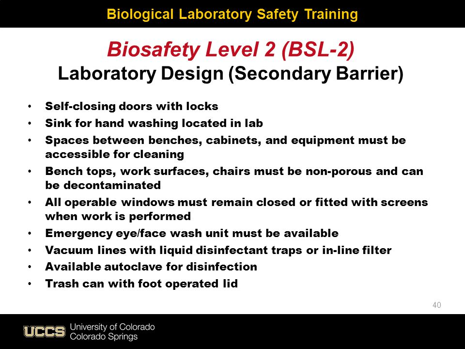 Biosafety Level 2 (BSL-2) Laboratory Design (Secondary Barrier) Self-closing doors with locks Sink for hand washing located in lab Spaces between benc