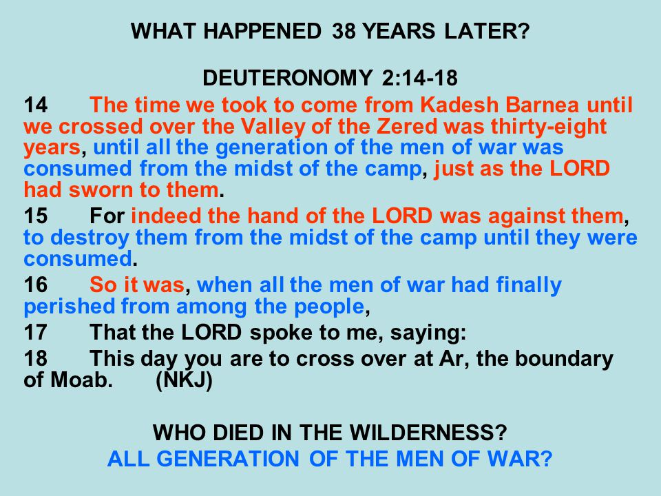 WHAT HAPPENED 38 YEARS LATER? DEUTERONOMY 2:14-18 14The time we took to come from Kadesh Barnea until we crossed over the Valley of the Zered was thir