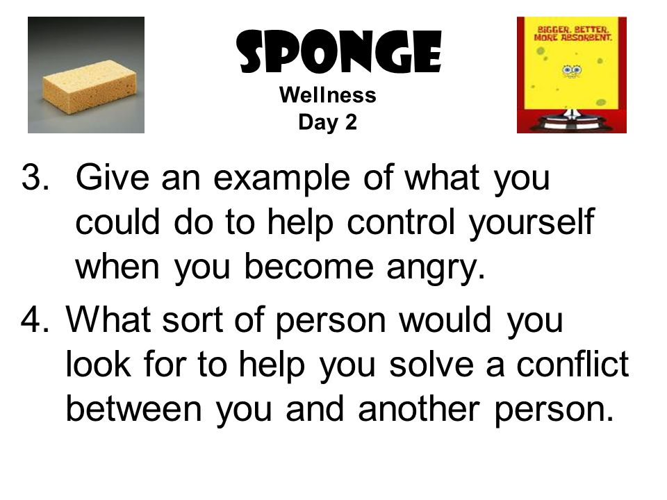 SPONGE 3.Give an example of what you could do to help control yourself when you become angry. 4.What sort of person would you look for to help you sol