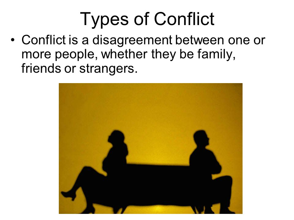 Types of Conflict Conflict is a disagreement between one or more people, whether they be family, friends or strangers.
