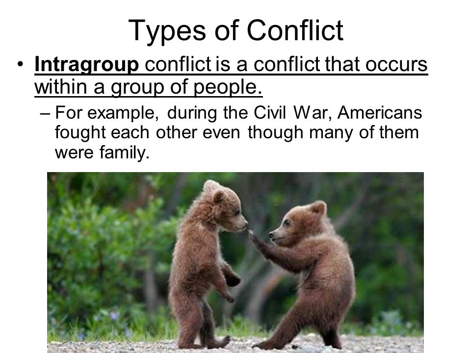 Types of Conflict Intragroup conflict is a conflict that occurs within a group of people. –For example, during the Civil War, Americans fought each ot