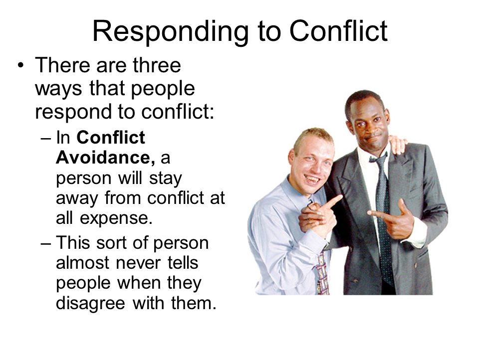 Responding to Conflict There are three ways that people respond to conflict: –In Conflict Avoidance, a person will stay away from conflict at all expe