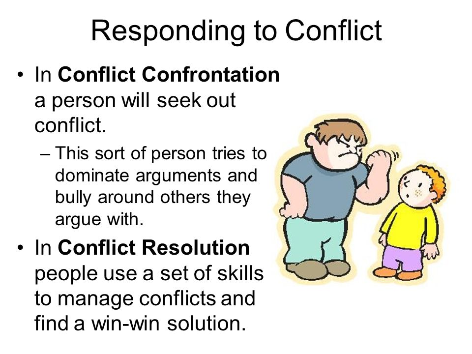 Responding to Conflict In Conflict Confrontation a person will seek out conflict. –This sort of person tries to dominate arguments and bully around ot