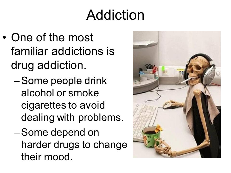 Addiction One of the most familiar addictions is drug addiction. –Some people drink alcohol or smoke cigarettes to avoid dealing with problems. –Some