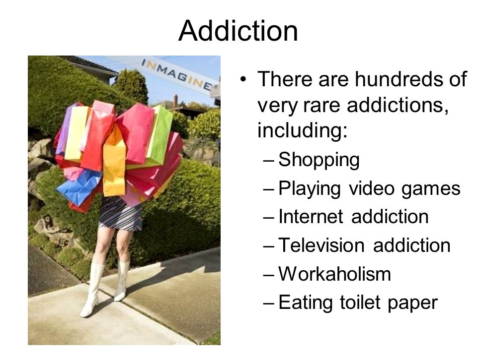 Addiction There are hundreds of very rare addictions, including: –Shopping –Playing video games –Internet addiction –Television addiction –Workaholism
