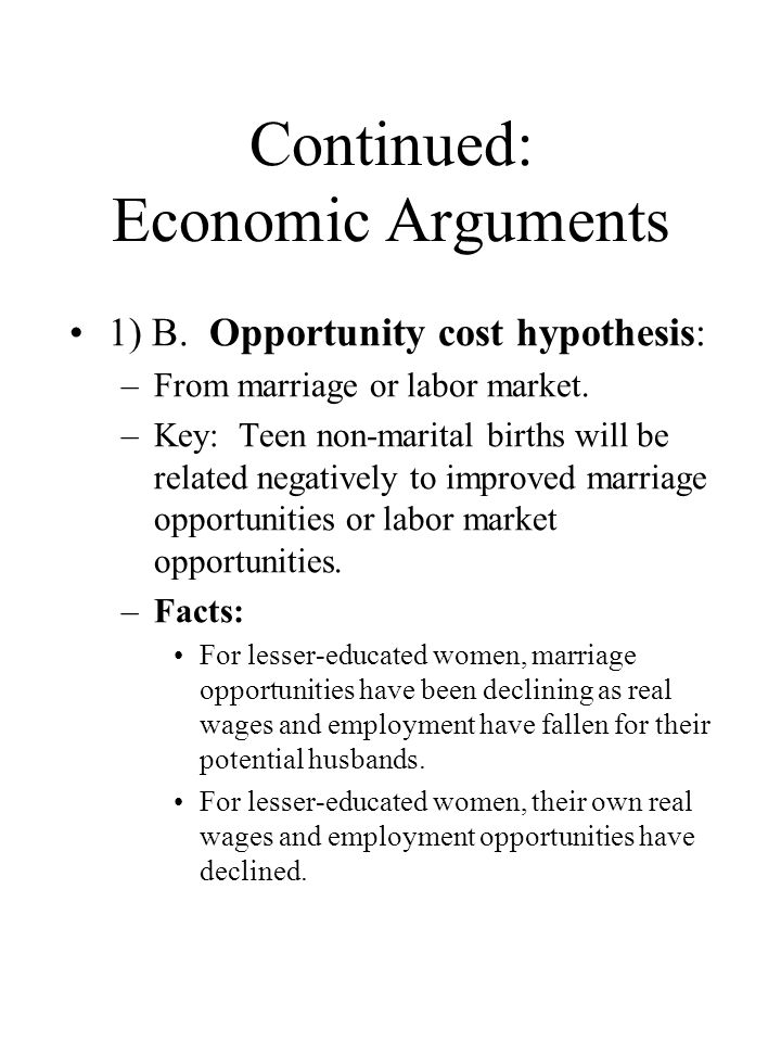Continued: Economic Arguments 1) B. Opportunity cost hypothesis: –From marriage or labor market. –Key: Teen non-marital births will be related negativ