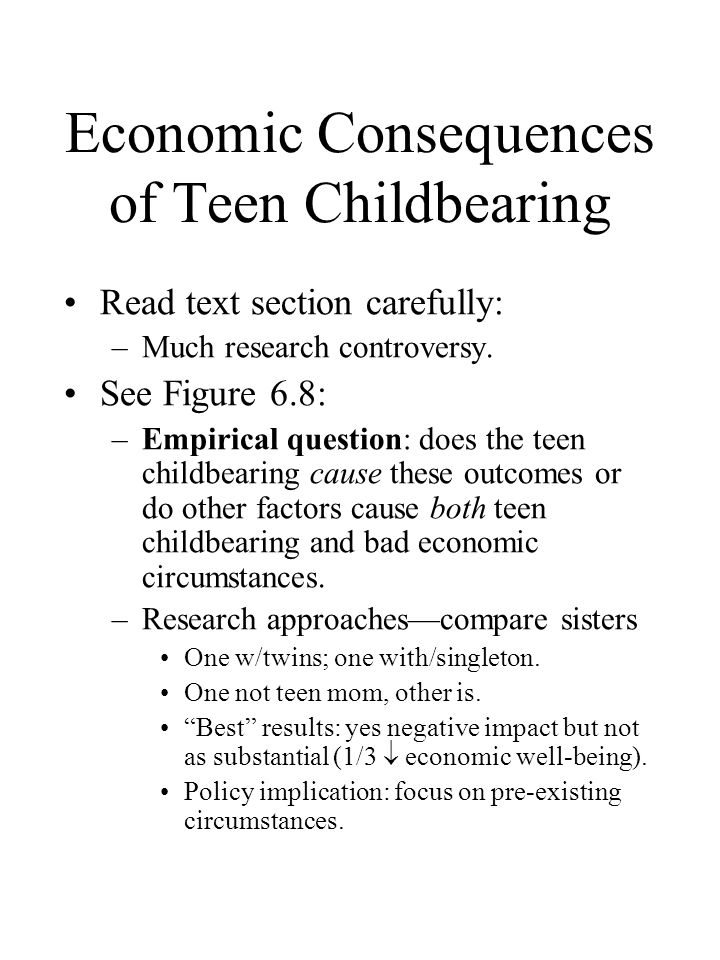Economic Consequences of Teen Childbearing Read text section carefully: –Much research controversy. See Figure 6.8: –Empirical question: does the teen