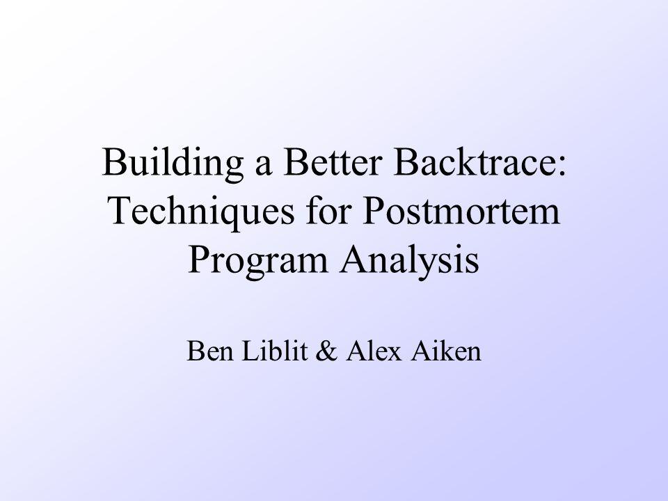 Building a Better Backtrace: Techniques for Postmortem Program Analysis Ben Liblit & Alex Aiken