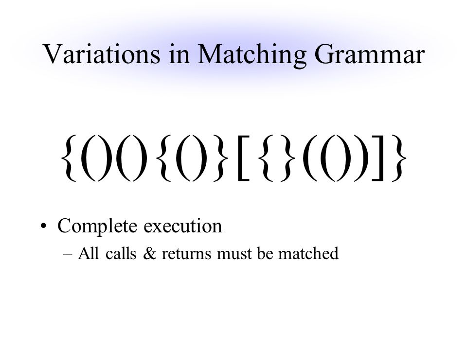 Variations in Matching Grammar Complete execution –All calls & returns must be matched {()(){()}[{}(())]}