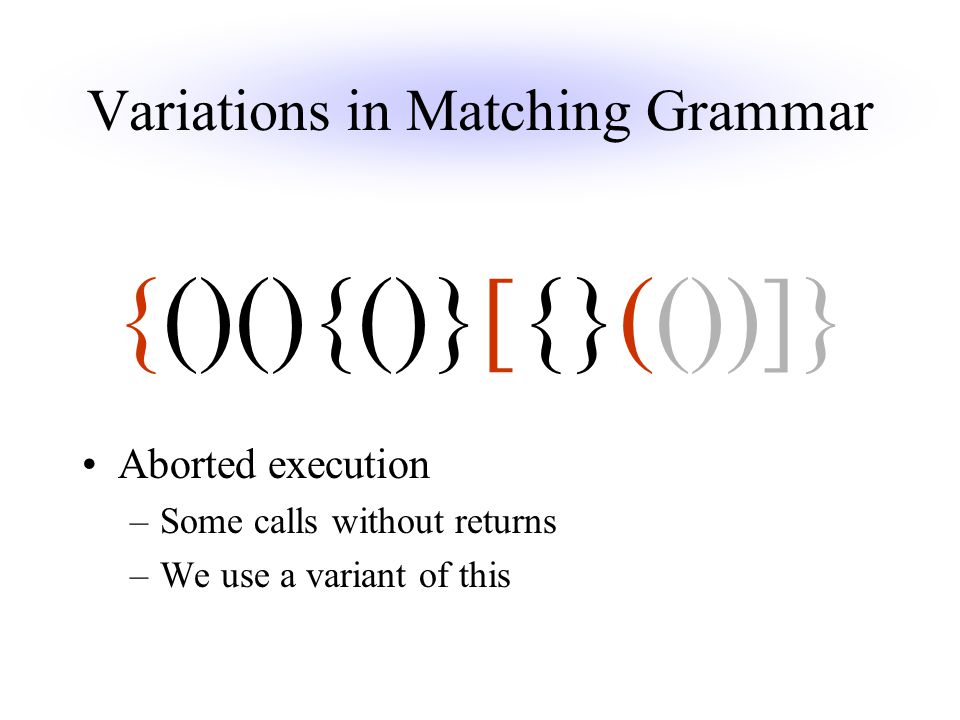 Variations in Matching Grammar Aborted execution –Some calls without returns –We use a variant of this {()(){()}[{}(())]}