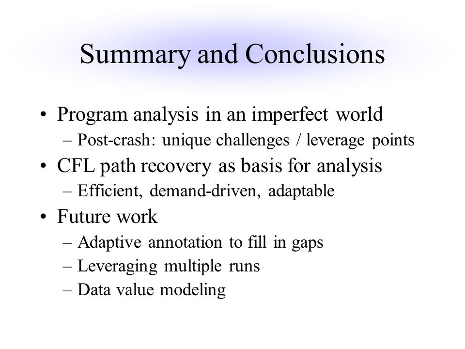 Summary and Conclusions Program analysis in an imperfect world –Post-crash: unique challenges / leverage points CFL path recovery as basis for analysis –Efficient, demand-driven, adaptable Future work –Adaptive annotation to fill in gaps –Leveraging multiple runs –Data value modeling