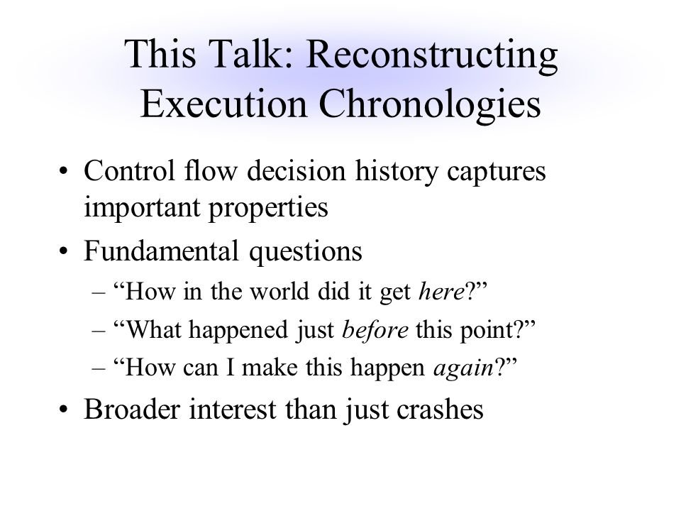This Talk: Reconstructing Execution Chronologies Control flow decision history captures important properties Fundamental questions – How in the world did it get here – What happened just before this point – How can I make this happen again Broader interest than just crashes
