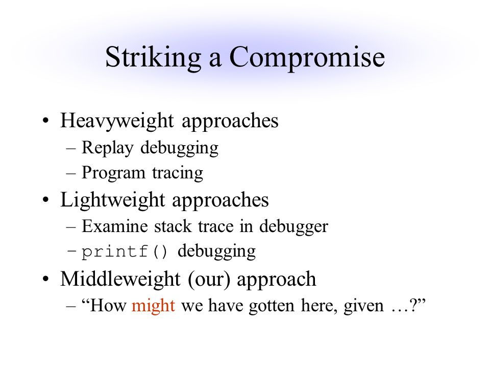 Striking a Compromise Heavyweight approaches –Replay debugging –Program tracing Lightweight approaches –Examine stack trace in debugger –printf() debugging Middleweight (our) approach – How might we have gotten here, given …?