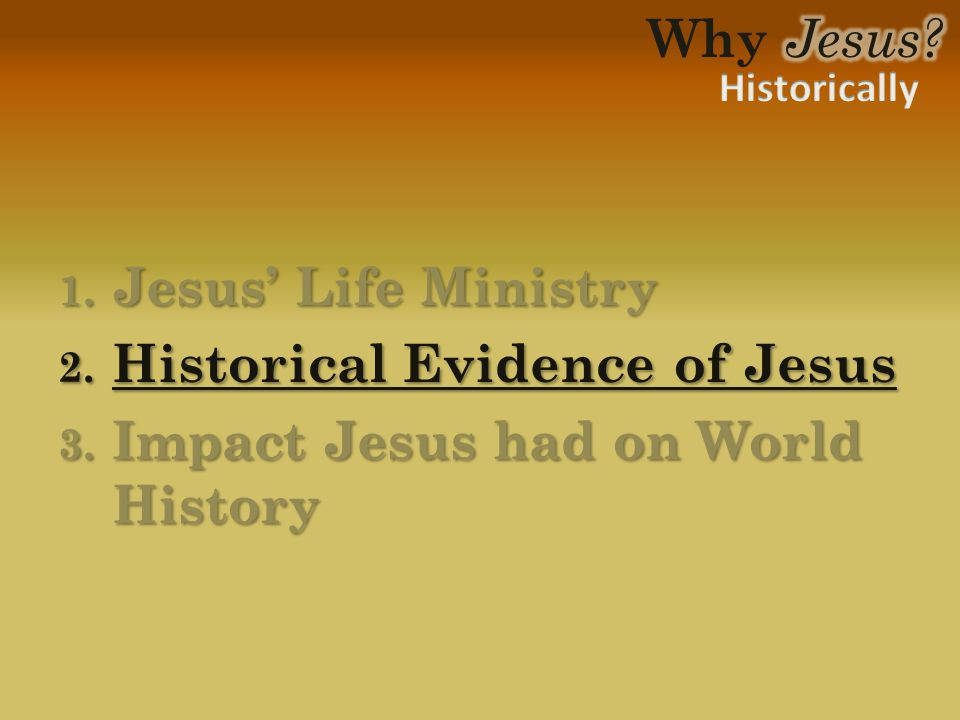 1. Jesus' Life Ministry 2. Historical Evidence of Jesus 3. Impact Jesus had on World History