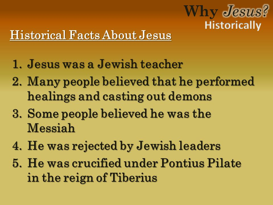 1.Jesus was a Jewish teacher 2.Many people believed that he performed healings and casting out demons 3.Some people believed he was the Messiah 4.He was rejected by Jewish leaders 5.He was crucified under Pontius Pilate in the reign of Tiberius Historical Facts About Jesus