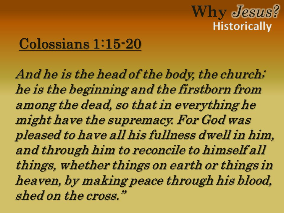 Colossians 1:15-20 Colossians 1:15-20 And he is the head of the body, the church; he is the beginning and the firstborn from among the dead, so that in everything he might have the supremacy.