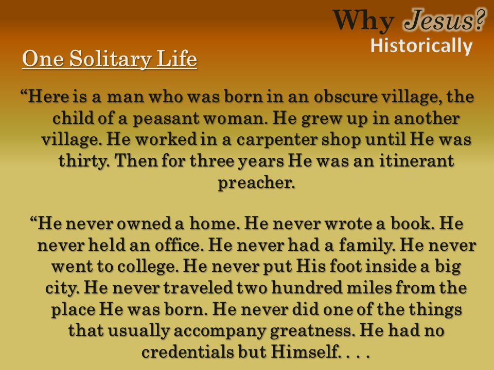 "One Solitary Life ""Here is a man who was born in an obscure village, the child of a peasant woman. He grew up in another village. He worked in a carpe"