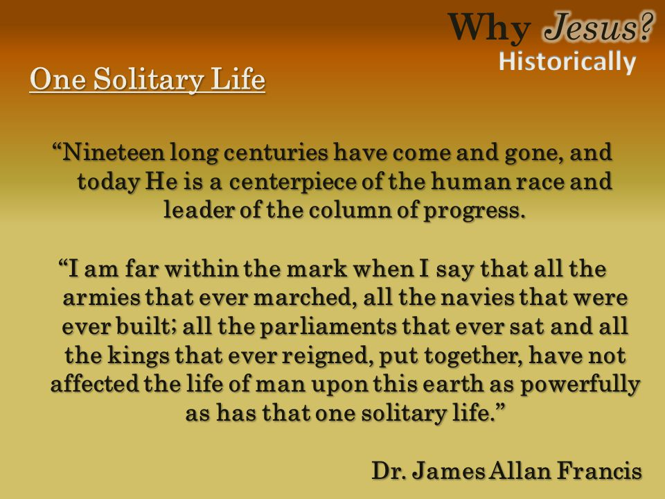 "One Solitary Life ""Nineteen long centuries have come and gone, and today He is a centerpiece of the human race and leader of the column of progress. """