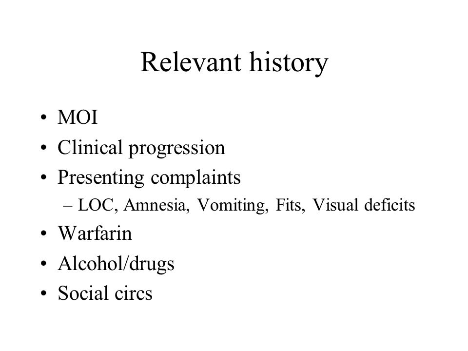 Relevant history MOI Clinical progression Presenting complaints –LOC, Amnesia, Vomiting, Fits, Visual deficits Warfarin Alcohol/drugs Social circs