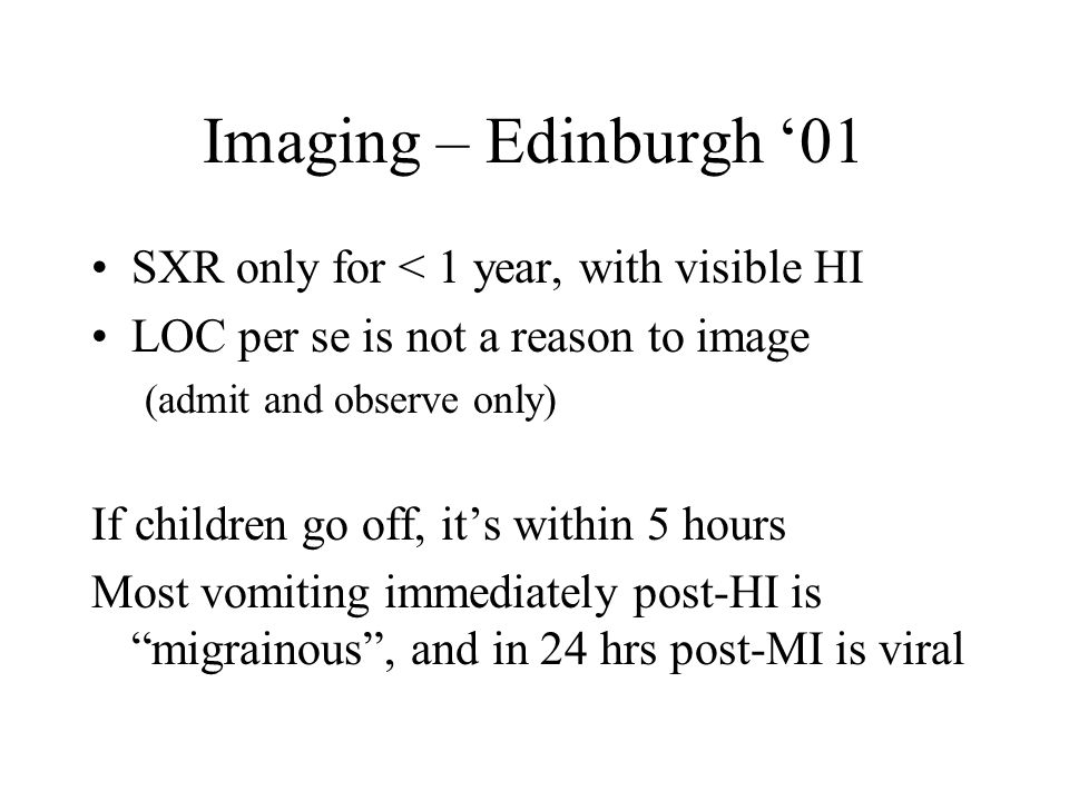 Imaging – Edinburgh '01 SXR only for < 1 year, with visible HI LOC per se is not a reason to image (admit and observe only) If children go off, it's within 5 hours Most vomiting immediately post-HI is migrainous , and in 24 hrs post-MI is viral