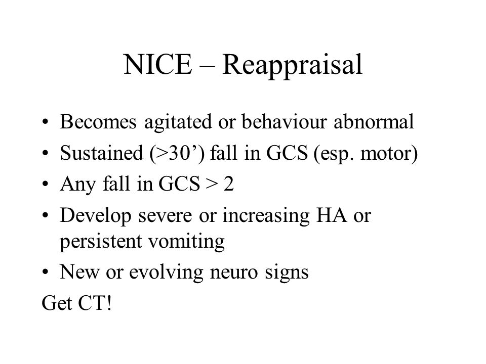 NICE – Reappraisal Becomes agitated or behaviour abnormal Sustained (>30') fall in GCS (esp.